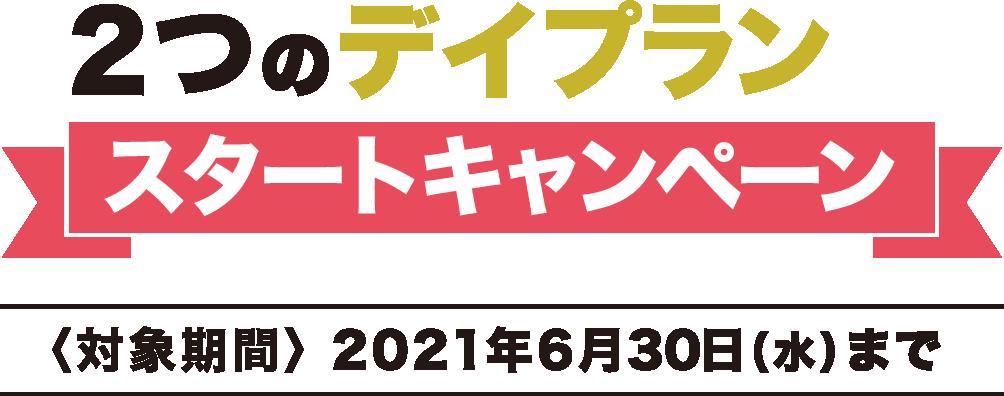 2つのデイプラン スタートキャンペーン 対象期間:2021年6月30日(水)まで
